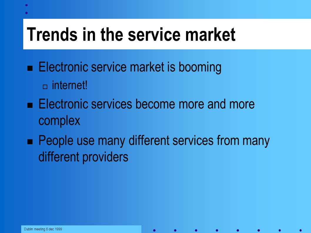 Dublin meeting 6 dec 1999 Trends in the service market Electronic service market is booming internet.