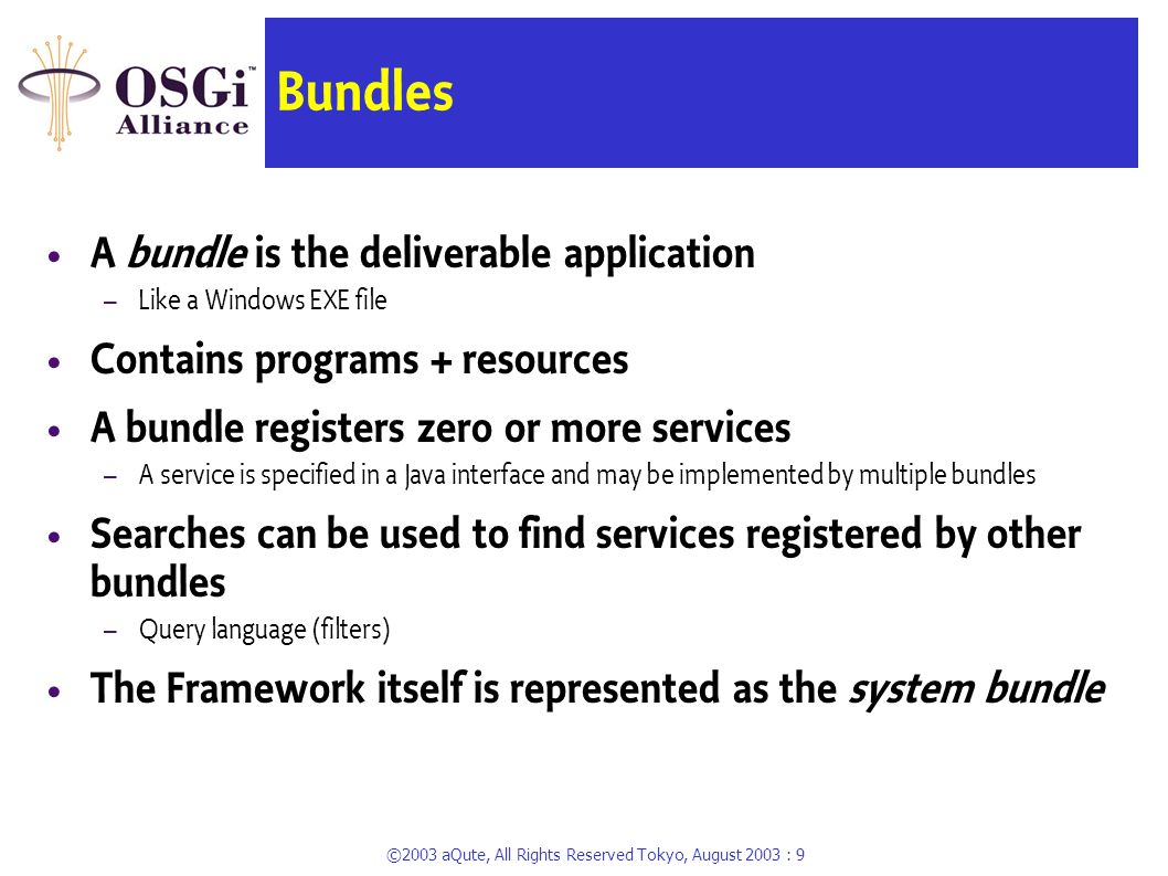 ©2003 aQute, All Rights Reserved Tokyo, August 2003 : 8 Framework Entities OSGi Framework Bundle A {} = service, java interface Bundle B {} Bundle C {