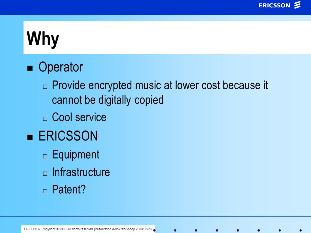 ERICSSON Copyright © 2000 All rights reserved presentation e-box workshop 2000/06/20 Why Operator Provide encrypted music at lower cost because it can