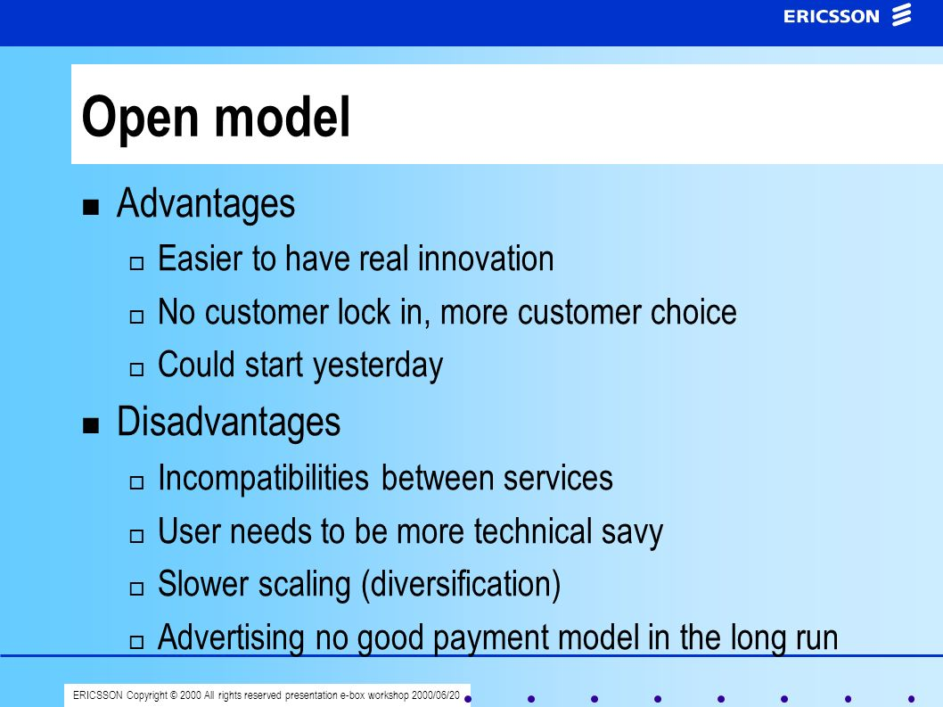 ERICSSON Copyright © 2000 All rights reserved presentation e-box workshop 2000/06/20 Open model Advantages Easier to have real innovation No customer