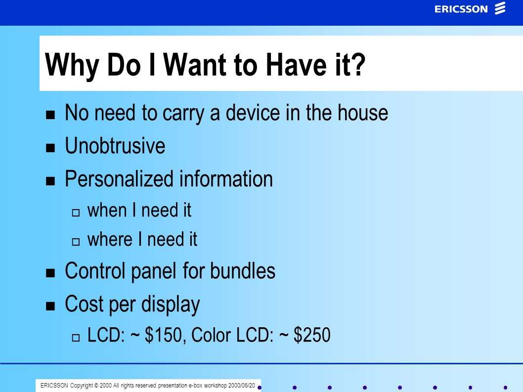 ERICSSON Copyright © 2000 All rights reserved presentation e-box workshop 2000/06/20 Why Do I Want to Have it? No need to carry a device in the house