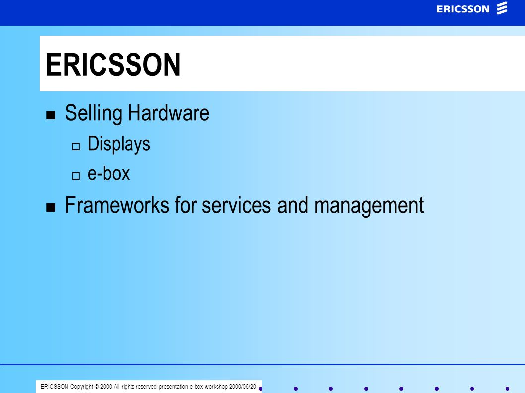 ERICSSON Copyright © 2000 All rights reserved presentation e-box workshop 2000/06/20 ERICSSON Selling Hardware Displays e-box Frameworks for services