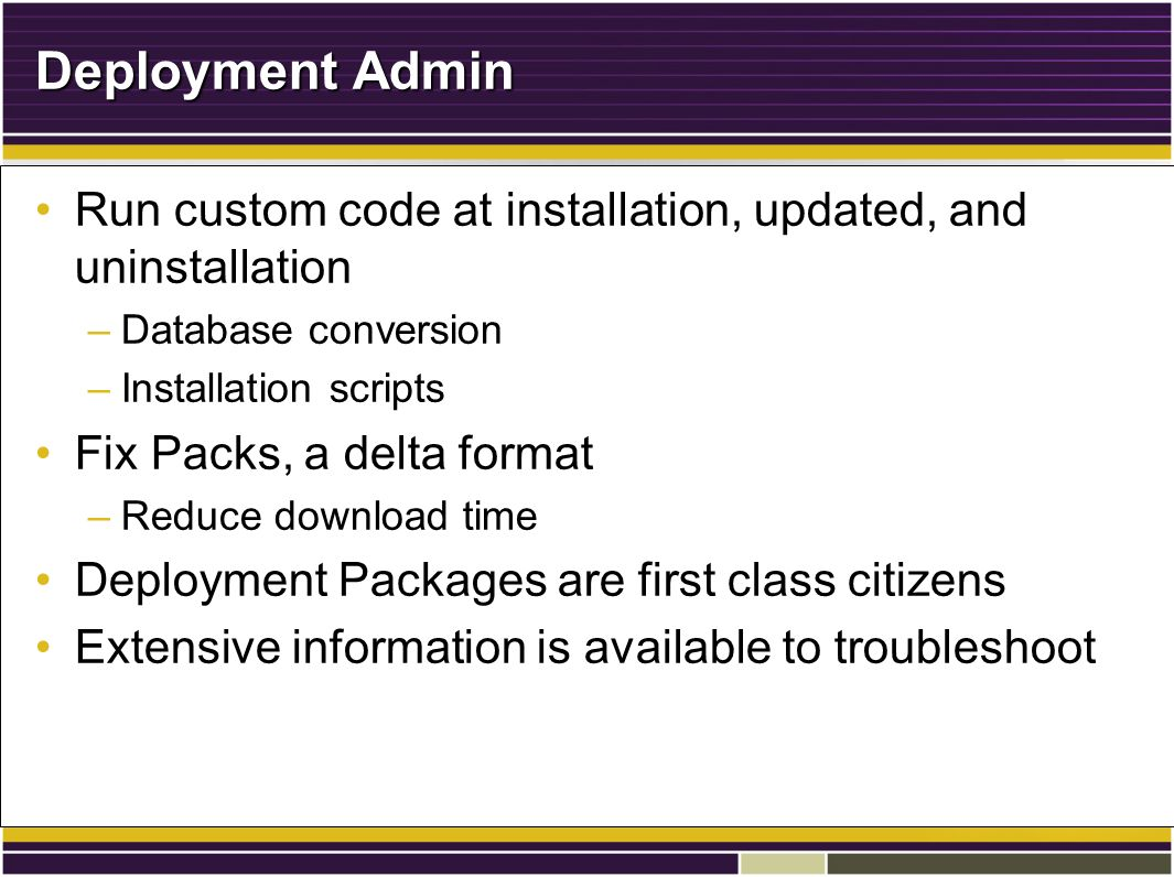Deployment Admin Run custom code at installation, updated, and uninstallationRun custom code at installation, updated, and uninstallation –Database conversion –Installation scripts Fix Packs, a delta formatFix Packs, a delta format –Reduce download time Deployment Packages are first class citizensDeployment Packages are first class citizens Extensive information is available to troubleshootExtensive information is available to troubleshoot