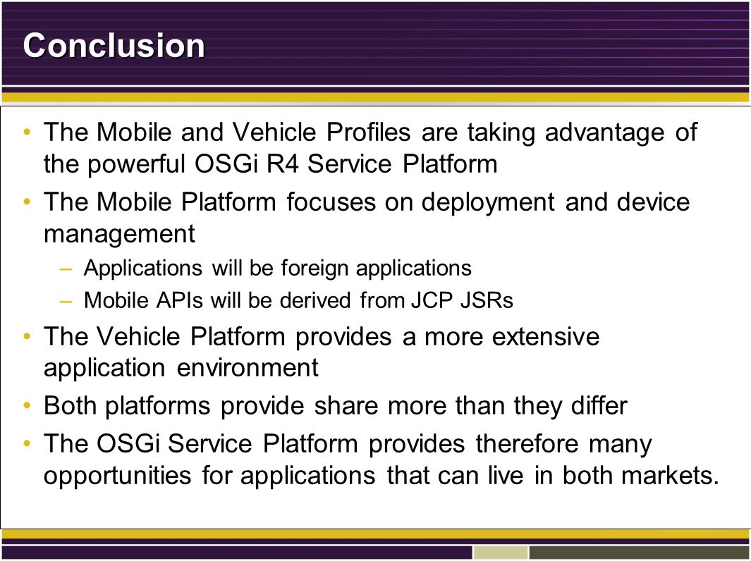 Conclusion The Mobile and Vehicle Profiles are taking advantage of the powerful OSGi R4 Service PlatformThe Mobile and Vehicle Profiles are taking advantage of the powerful OSGi R4 Service Platform The Mobile Platform focuses on deployment and device managementThe Mobile Platform focuses on deployment and device management –Applications will be foreign applications –Mobile APIs will be derived from JCP JSRs The Vehicle Platform provides a more extensive application environmentThe Vehicle Platform provides a more extensive application environment Both platforms provide share more than they differBoth platforms provide share more than they differ The OSGi Service Platform provides therefore many opportunities for applications that can live in both markets.The OSGi Service Platform provides therefore many opportunities for applications that can live in both markets.