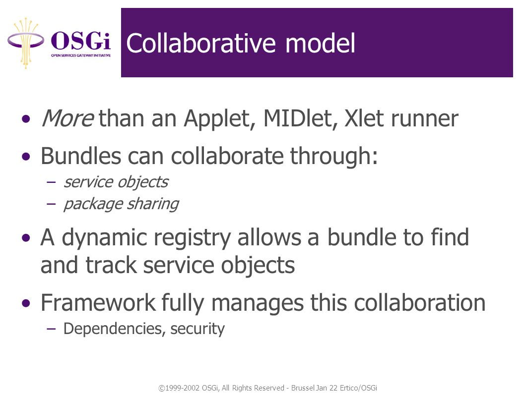 ©1999-2002 OSGi, All Rights Reserved - Brussel Jan 22 Ertico/OSGi Collaborative model More than an Applet, MIDlet, Xlet runner Bundles can collaborate through: –service objects –package sharing A dynamic registry allows a bundle to find and track service objects Framework fully manages this collaboration –Dependencies, security