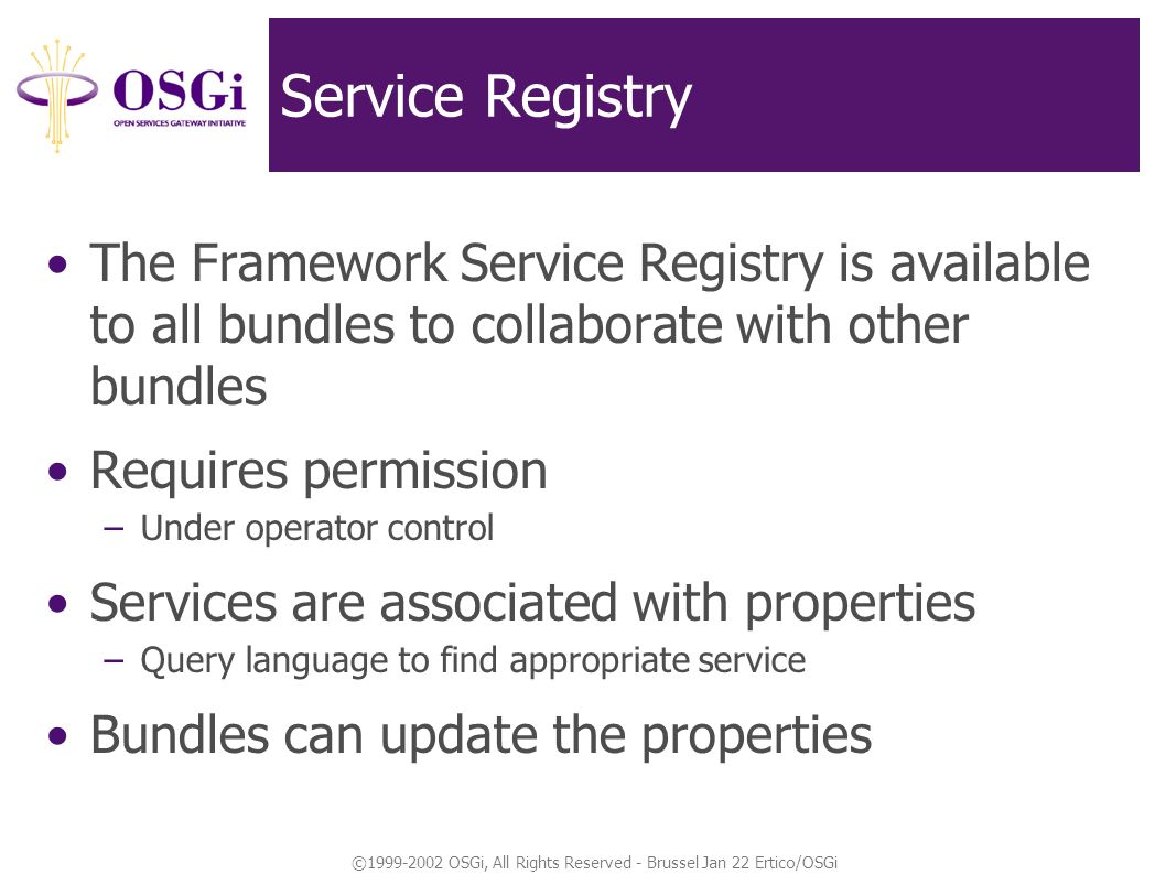 ©1999-2002 OSGi, All Rights Reserved - Brussel Jan 22 Ertico/OSGi Service Registry The Framework Service Registry is available to all bundles to collaborate with other bundles Requires permission –Under operator control Services are associated with properties –Query language to find appropriate service Bundles can update the properties