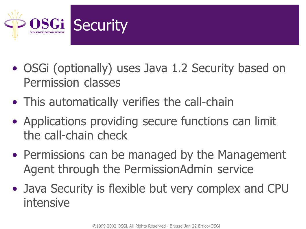 ©1999-2002 OSGi, All Rights Reserved - Brussel Jan 22 Ertico/OSGi Security OSGi (optionally) uses Java 1.2 Security based on Permission classes This automatically verifies the call-chain Applications providing secure functions can limit the call-chain check Permissions can be managed by the Management Agent through the PermissionAdmin service Java Security is flexible but very complex and CPU intensive
