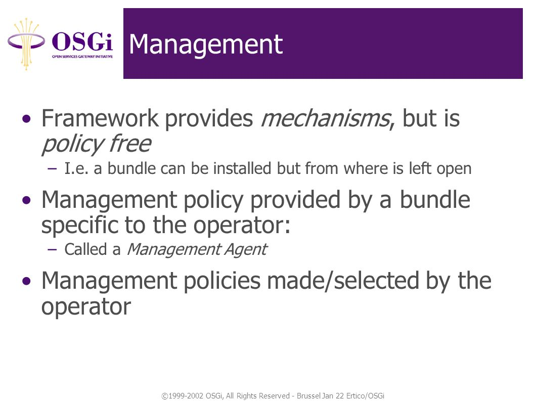 ©1999-2002 OSGi, All Rights Reserved - Brussel Jan 22 Ertico/OSGi Management Framework provides mechanisms, but is policy free –I.e.