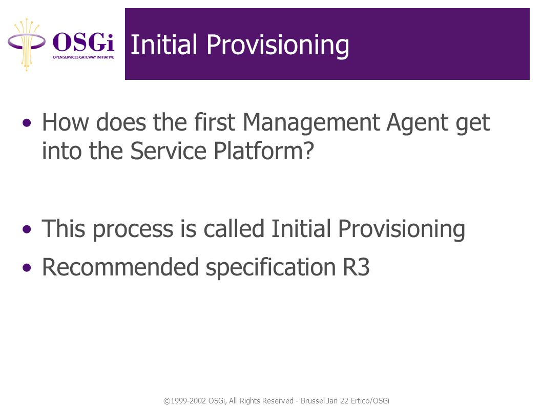 ©1999-2002 OSGi, All Rights Reserved - Brussel Jan 22 Ertico/OSGi Initial Provisioning How does the first Management Agent get into the Service Platform.