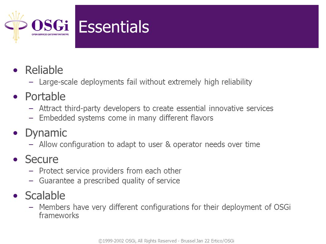 ©1999-2002 OSGi, All Rights Reserved - Brussel Jan 22 Ertico/OSGi Essentials Reliable –Large-scale deployments fail without extremely high reliability Portable –Attract third-party developers to create essential innovative services –Embedded systems come in many different flavors Dynamic –Allow configuration to adapt to user & operator needs over time Secure –Protect service providers from each other –Guarantee a prescribed quality of service Scalable –Members have very different configurations for their deployment of OSGi frameworks