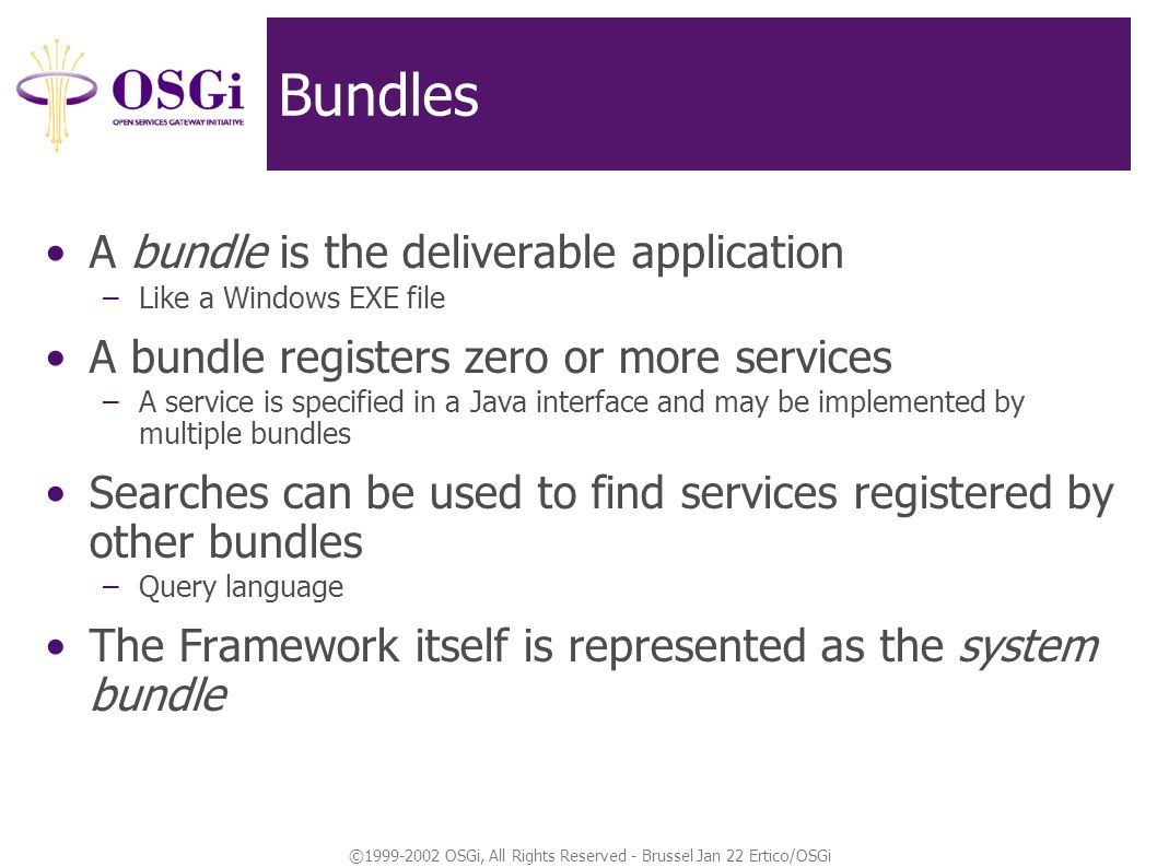 ©1999-2002 OSGi, All Rights Reserved - Brussel Jan 22 Ertico/OSGi Bundles A bundle is the deliverable application –Like a Windows EXE file A bundle registers zero or more services –A service is specified in a Java interface and may be implemented by multiple bundles Searches can be used to find services registered by other bundles –Query language The Framework itself is represented as the system bundle