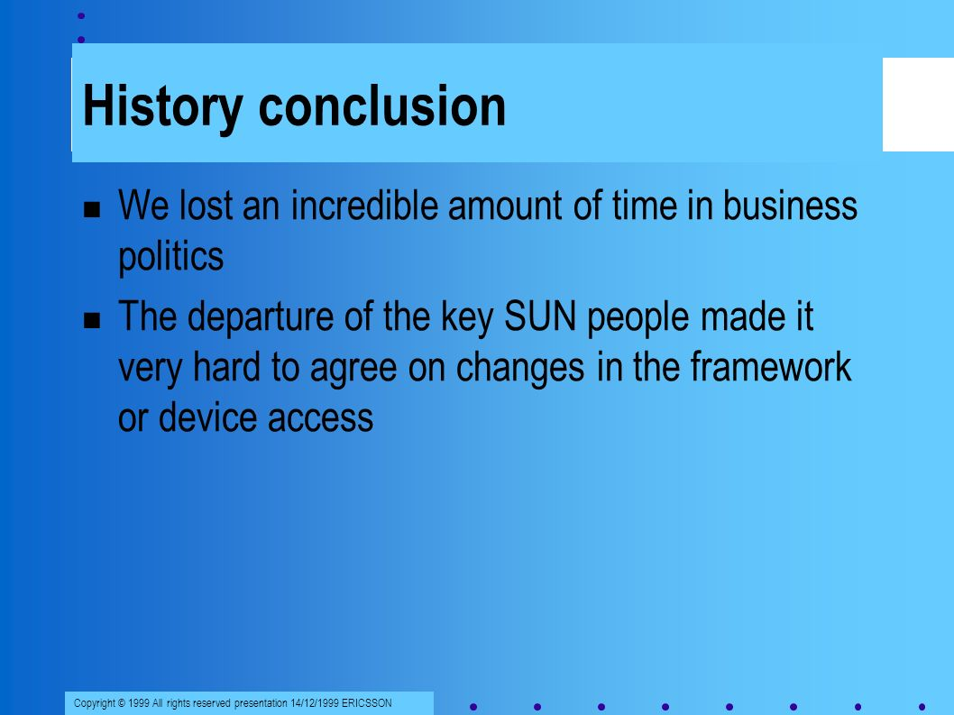Copyright © 1999 All rights reserved presentation 14/12/1999 ERICSSON History conclusion We lost an incredible amount of time in business politics The departure of the key SUN people made it very hard to agree on changes in the framework or device access