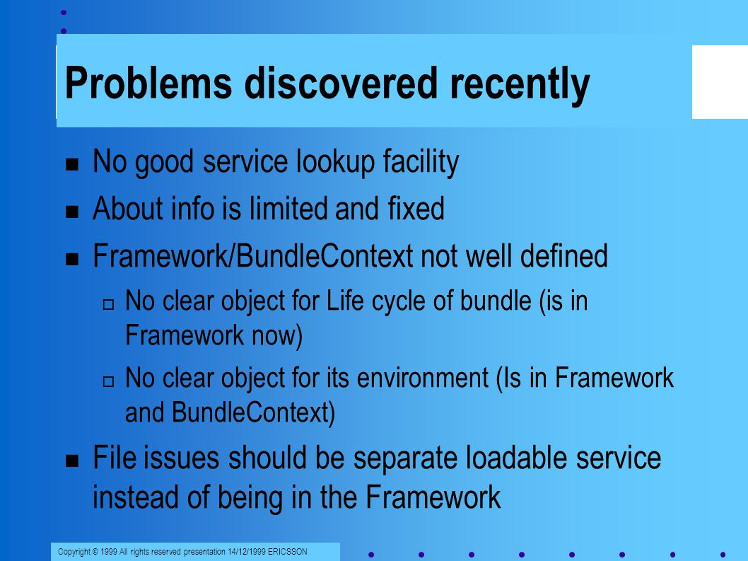 Copyright © 1999 All rights reserved presentation 14/12/1999 ERICSSON Problems discovered recently No good service lookup facility About info is limited and fixed Framework/BundleContext not well defined No clear object for Life cycle of bundle (is in Framework now) No clear object for its environment (Is in Framework and BundleContext) File issues should be separate loadable service instead of being in the Framework