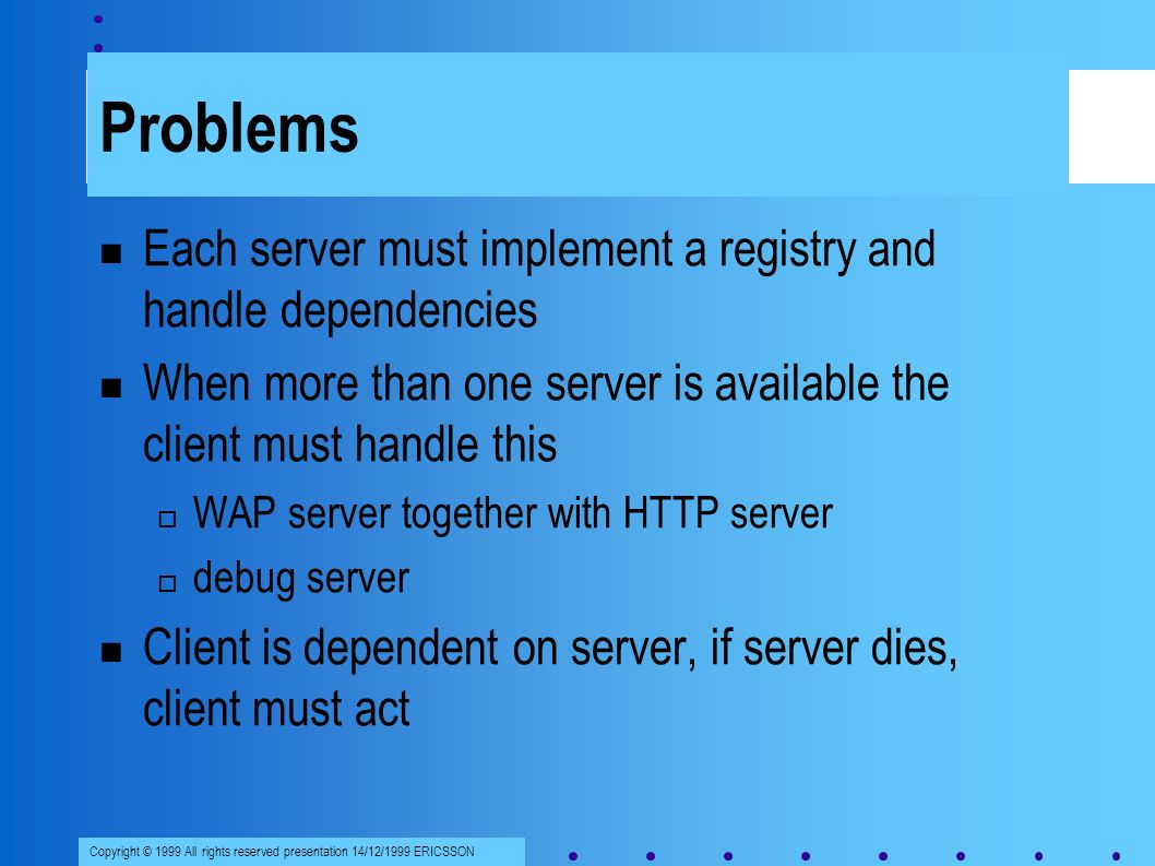 Copyright © 1999 All rights reserved presentation 14/12/1999 ERICSSON Problems Each server must implement a registry and handle dependencies When more than one server is available the client must handle this WAP server together with HTTP server debug server Client is dependent on server, if server dies, client must act