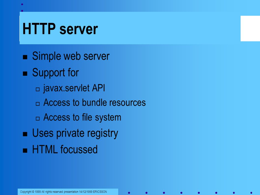 Copyright © 1999 All rights reserved presentation 14/12/1999 ERICSSON HTTP server Simple web server Support for javax.servlet API Access to bundle resources Access to file system Uses private registry HTML focussed