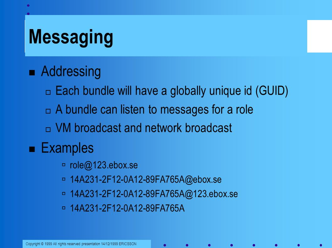 Copyright © 1999 All rights reserved presentation 14/12/1999 ERICSSON Messaging Addressing Each bundle will have a globally unique id (GUID) A bundle can listen to messages for a role VM broadcast and network broadcast Examples role@123.ebox.se 14A231-2F12-0A12-89FA765A@ebox.se 14A231-2F12-0A12-89FA765A@123.ebox.se 14A231-2F12-0A12-89FA765A