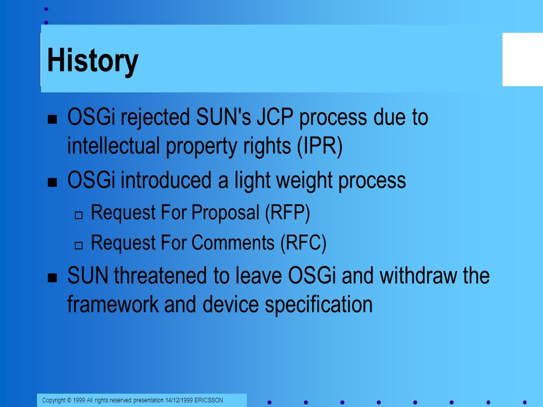 Copyright © 1999 All rights reserved presentation 14/12/1999 ERICSSON History OSGi rejected SUN s JCP process due to intellectual property rights (IPR) OSGi introduced a light weight process Request For Proposal (RFP) Request For Comments (RFC) SUN threatened to leave OSGi and withdraw the framework and device specification
