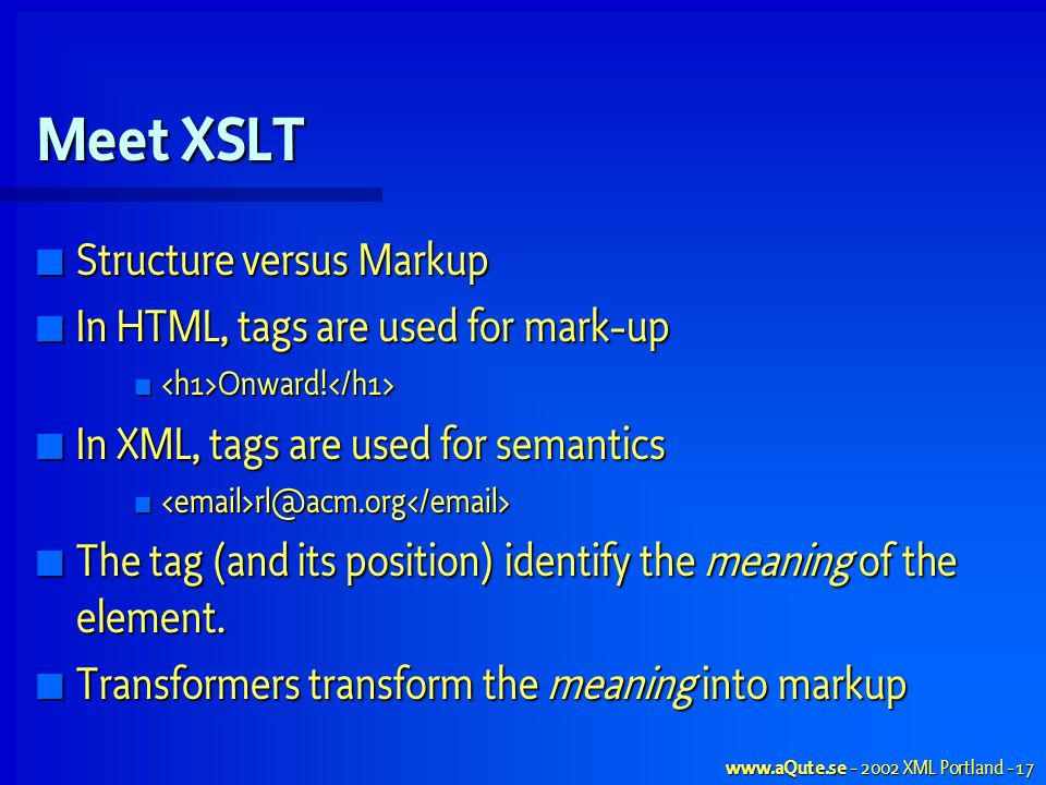 XML Portland - 17 Meet XSLT Structure versus Markup Structure versus Markup In HTML, tags are used for mark-up In HTML, tags are used for mark-up Onward.