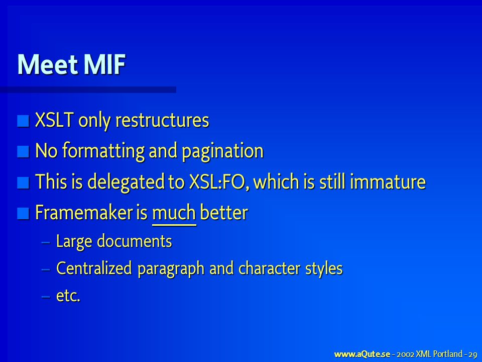 XML Portland - 29 Meet MIF XSLT only restructures XSLT only restructures No formatting and pagination No formatting and pagination This is delegated to XSL:FO, which is still immature This is delegated to XSL:FO, which is still immature Framemaker is much better Framemaker is much better – Large documents – Centralized paragraph and character styles – etc.