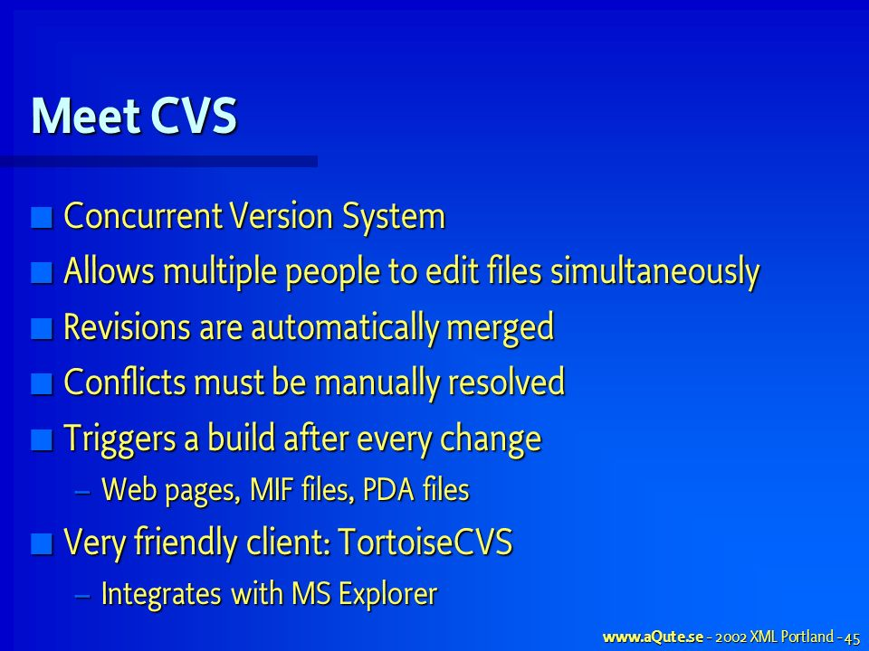 XML Portland - 45 Meet CVS Concurrent Version System Concurrent Version System Allows multiple people to edit files simultaneously Allows multiple people to edit files simultaneously Revisions are automatically merged Revisions are automatically merged Conflicts must be manually resolved Conflicts must be manually resolved Triggers a build after every change Triggers a build after every change – Web pages, MIF files, PDA files Very friendly client: TortoiseCVS Very friendly client: TortoiseCVS – Integrates with MS Explorer
