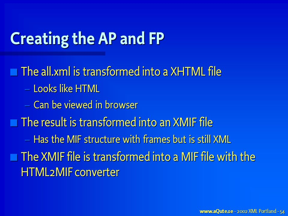 XML Portland - 54 Creating the AP and FP The all.xml is transformed into a XHTML file The all.xml is transformed into a XHTML file – Looks like HTML – Can be viewed in browser The result is transformed into an XMIF file The result is transformed into an XMIF file – Has the MIF structure with frames but is still XML The XMIF file is transformed into a MIF file with the HTML2MIF converter The XMIF file is transformed into a MIF file with the HTML2MIF converter