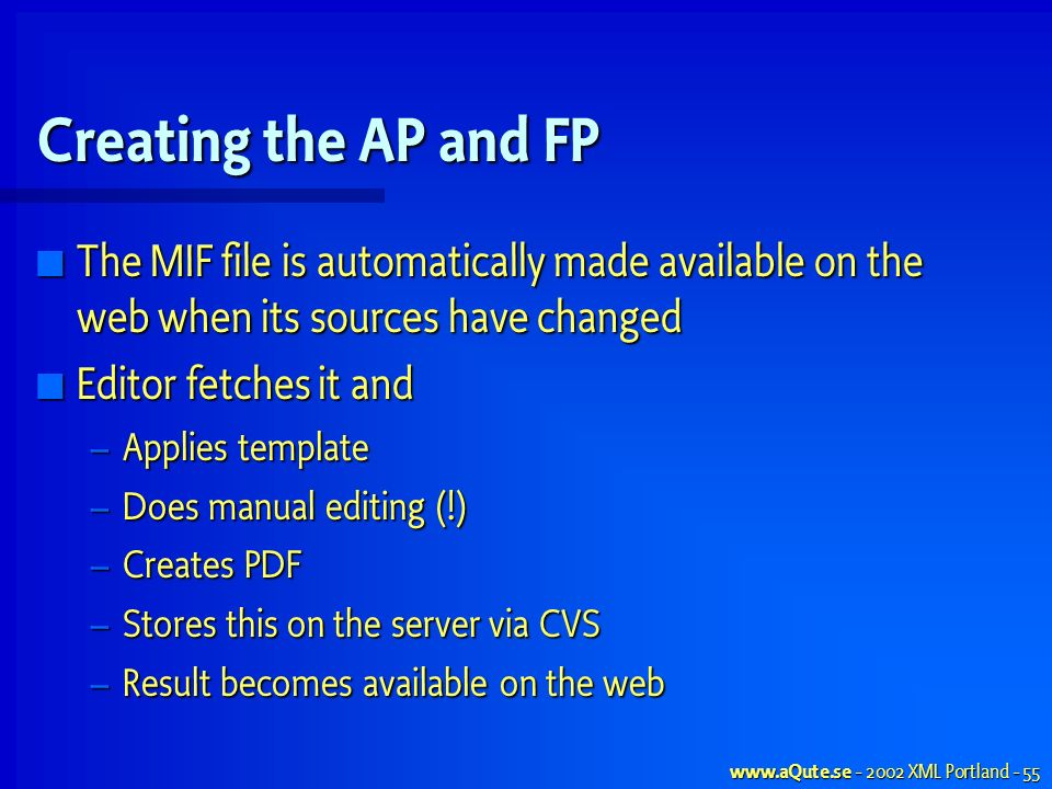 XML Portland - 55 Creating the AP and FP The MIF file is automatically made available on the web when its sources have changed The MIF file is automatically made available on the web when its sources have changed Editor fetches it and Editor fetches it and – Applies template – Does manual editing (!) – Creates PDF – Stores this on the server via CVS – Result becomes available on the web