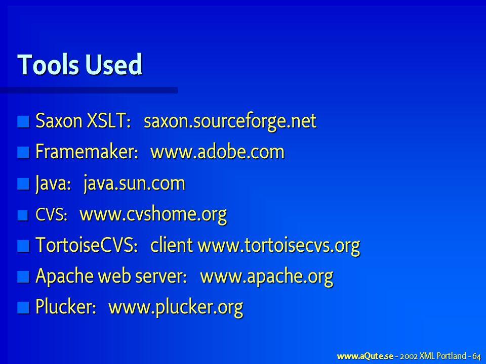 www.aQute.se - 2002 XML Portland - 64 Tools Used Saxon XSLT: saxon.sourceforge.net Saxon XSLT: saxon.sourceforge.net Framemaker: www.adobe.com Framemaker: www.adobe.com Java: java.sun.com Java: java.sun.com CVS: www.cvshome.org CVS: www.cvshome.org TortoiseCVS: client www.tortoisecvs.org TortoiseCVS: client www.tortoisecvs.org Apache web server: www.apache.org Apache web server: www.apache.org Plucker: www.plucker.org Plucker: www.plucker.org