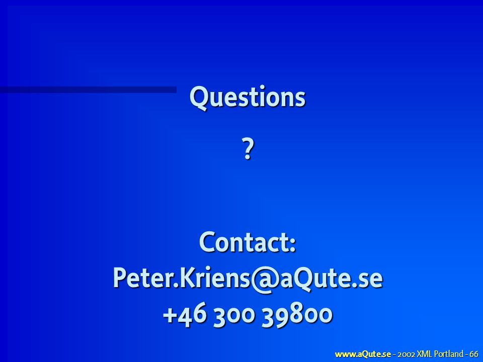 www.aQute.se - 2002 XML Portland - 66 Questions?Contact:Peter.Kriens@aQute.se +46 300 39800