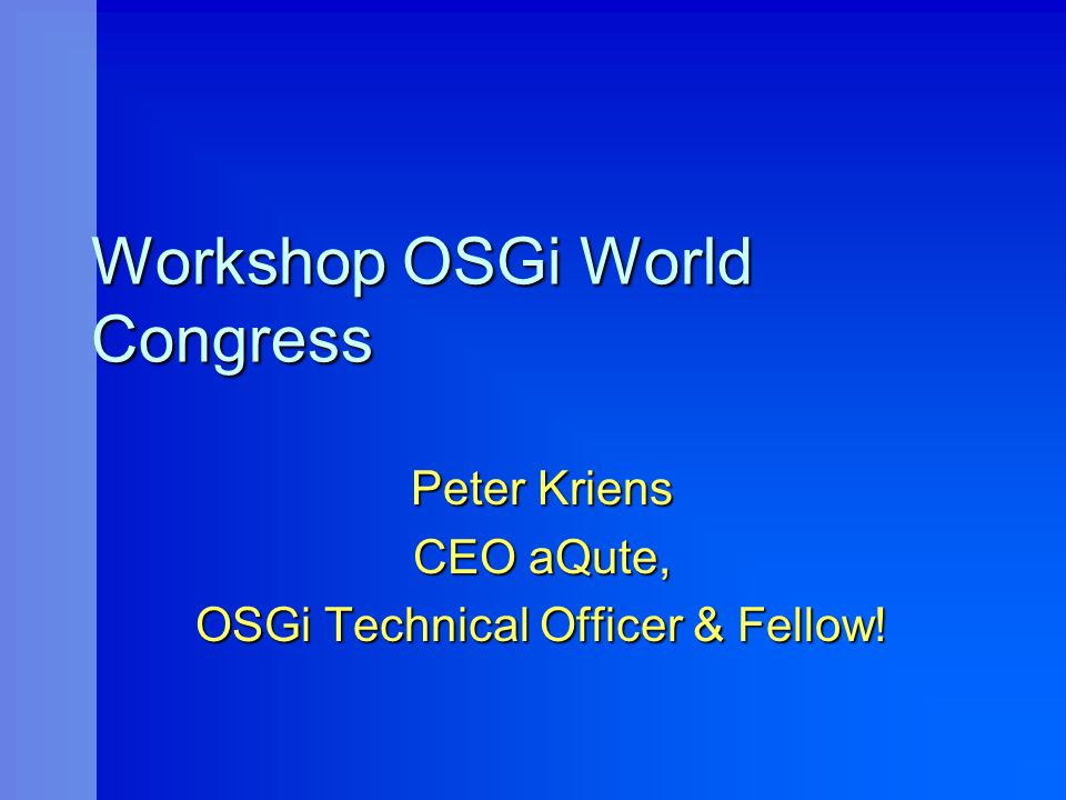 Workshop OSGi World Congress Peter Kriens CEO aQute, OSGi Technical Officer & Fellow!