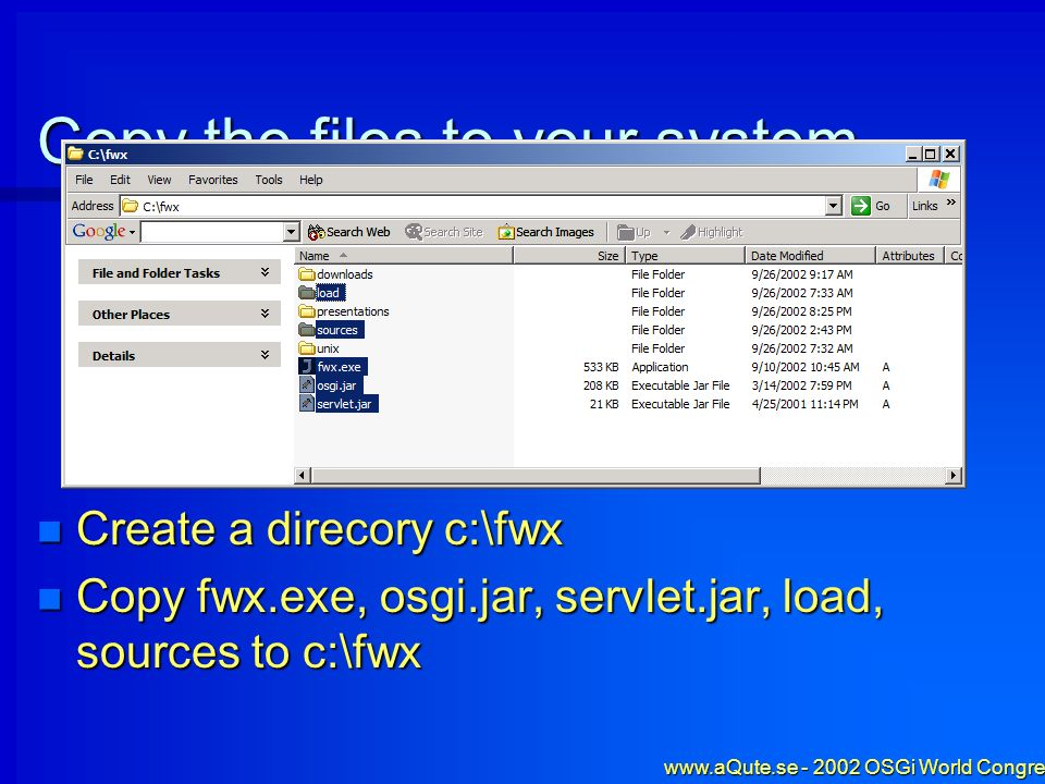 www.aQute.se - 2002 OSGi World Congress - 5 Copy the files to your system Create a direcory c:\fwx Create a direcory c:\fwx Copy fwx.exe, osgi.jar, servlet.jar, load, sources to c:\fwx Copy fwx.exe, osgi.jar, servlet.jar, load, sources to c:\fwx