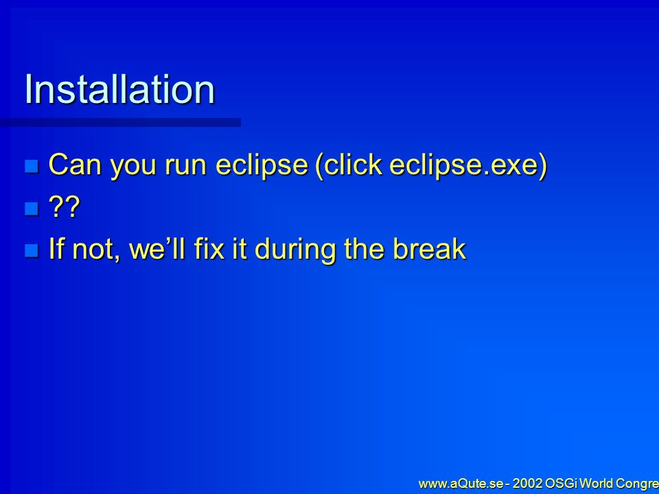 www.aQute.se - 2002 OSGi World Congress - 6 Installation Can you run eclipse (click eclipse.exe) Can you run eclipse (click eclipse.exe) .