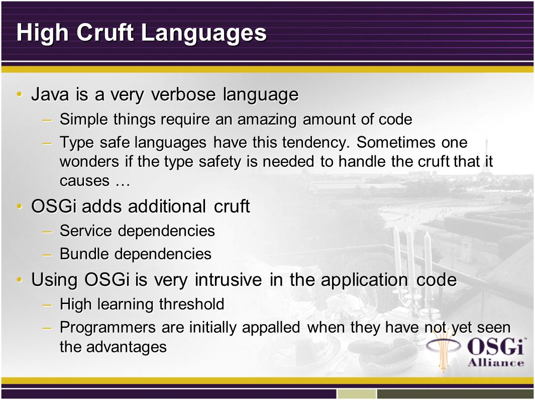 High Cruft Languages Java is a very verbose languageJava is a very verbose language –Simple things require an amazing amount of code –Type safe languages have this tendency.