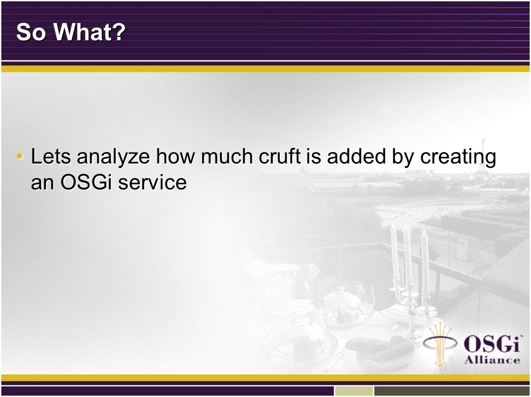 So What? Lets analyze how much cruft is added by creating an OSGi serviceLets analyze how much cruft is added by creating an OSGi service