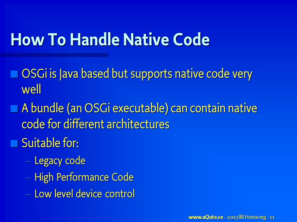 www.aQute.se - 2003 IIR Home nrg - 11 How To Handle Native Code OSGi is Java based but supports native code very well OSGi is Java based but supports native code very well A bundle (an OSGi executable) can contain native code for different architectures A bundle (an OSGi executable) can contain native code for different architectures Suitable for: Suitable for: – Legacy code – High Performance Code – Low level device control