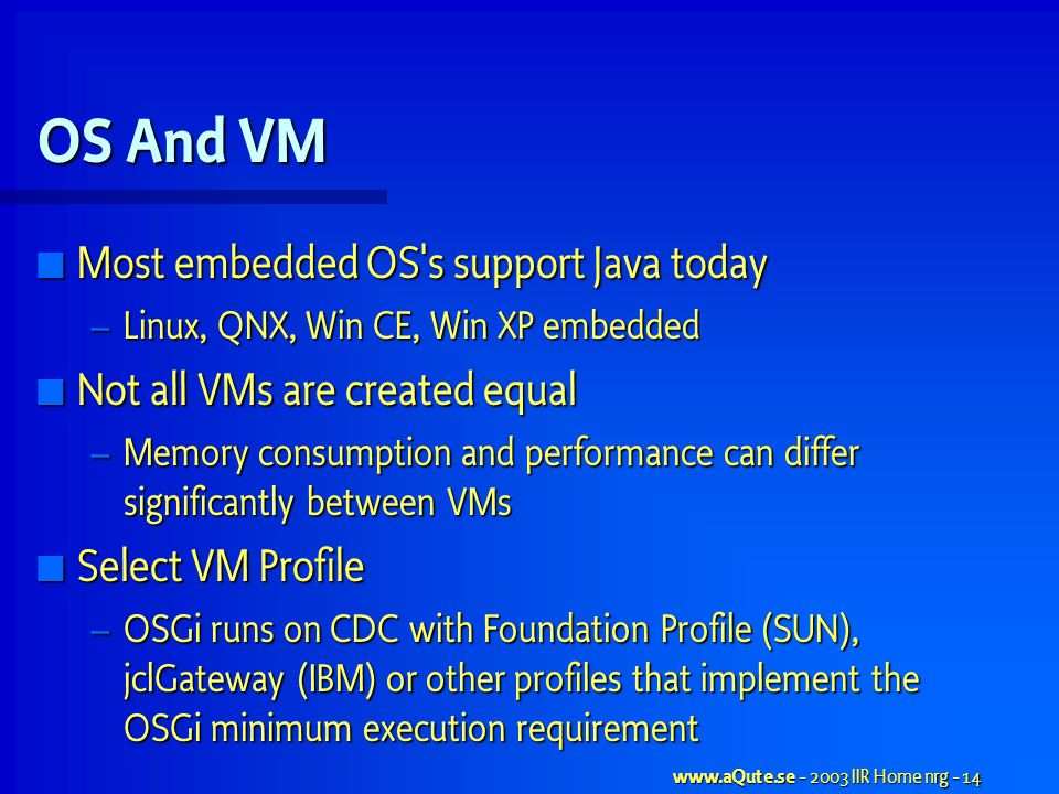 www.aQute.se - 2003 IIR Home nrg - 14 OS And VM Most embedded OS s support Java today Most embedded OS s support Java today – Linux, QNX, Win CE, Win XP embedded Not all VMs are created equal Not all VMs are created equal – Memory consumption and performance can differ significantly between VMs Select VM Profile Select VM Profile – OSGi runs on CDC with Foundation Profile (SUN), jclGateway (IBM) or other profiles that implement the OSGi minimum execution requirement