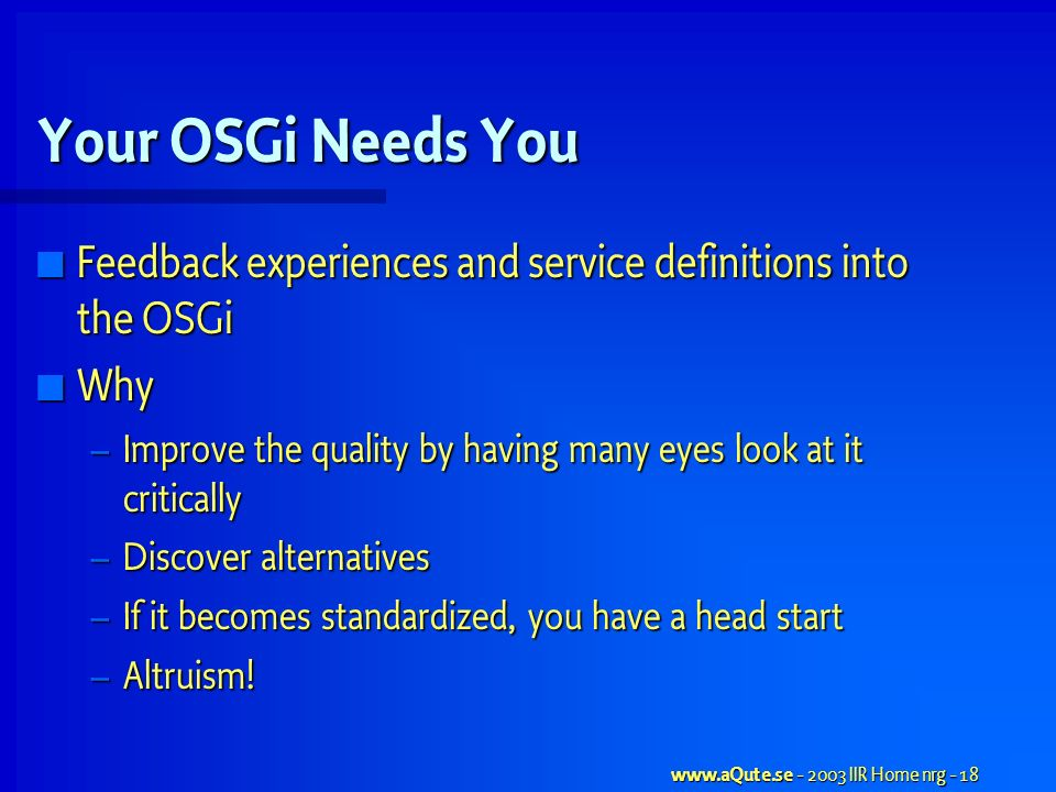 www.aQute.se - 2003 IIR Home nrg - 18 Your OSGi Needs You Feedback experiences and service definitions into the OSGi Feedback experiences and service definitions into the OSGi Why Why – Improve the quality by having many eyes look at it critically – Discover alternatives – If it becomes standardized, you have a head start – Altruism!