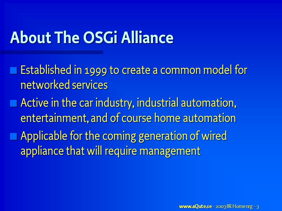 www.aQute.se - 2003 IIR Home nrg - 3 About The OSGi Alliance Established in 1999 to create a common model for networked services Established in 1999 to create a common model for networked services Active in the car industry, industrial automation, entertainment, and of course home automation Active in the car industry, industrial automation, entertainment, and of course home automation Applicable for the coming generation of wired appliance that will require management Applicable for the coming generation of wired appliance that will require management