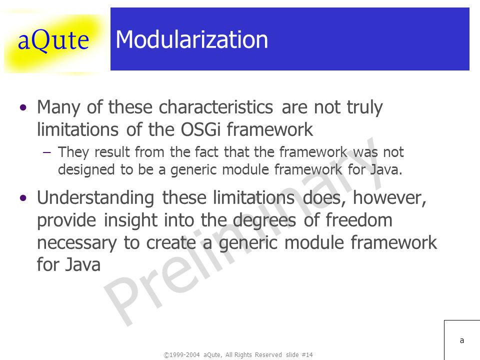 ©1999-2004 aQute, All Rights Reserved slide #14 Preliminary a Modularization Many of these characteristics are not truly limitations of the OSGi framework –They result from the fact that the framework was not designed to be a generic module framework for Java.