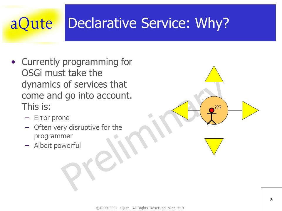 ©1999-2004 aQute, All Rights Reserved slide #19 Preliminary a Declarative Service: Why.