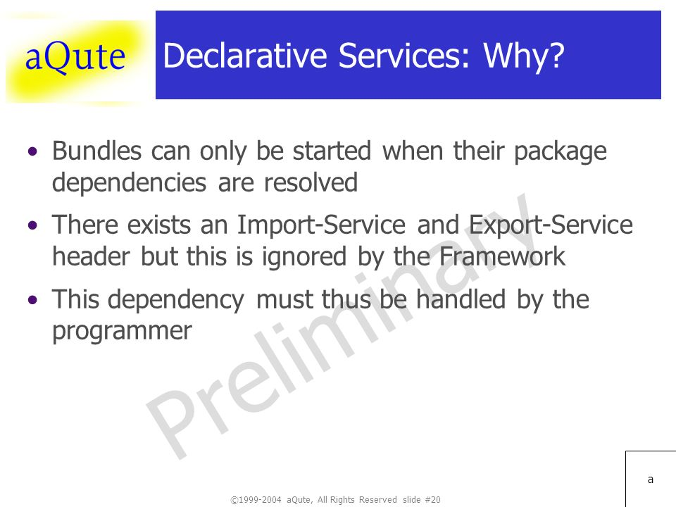 ©1999-2004 aQute, All Rights Reserved slide #20 Preliminary a Declarative Services: Why.