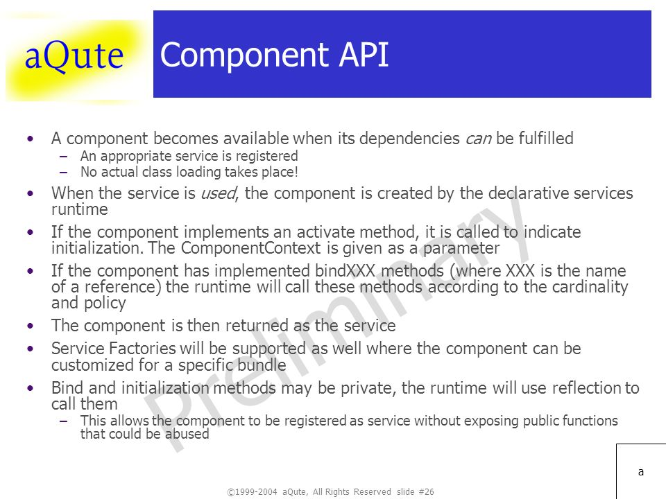 ©1999-2004 aQute, All Rights Reserved slide #26 Preliminary a Component API A component becomes available when its dependencies can be fulfilled –An appropriate service is registered –No actual class loading takes place.