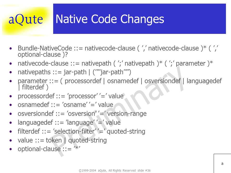©1999-2004 aQute, All Rights Reserved slide #36 Preliminary a Native Code Changes Bundle-NativeCode ::= nativecode-clause (, nativecode-clause )* (, optional-clause ).