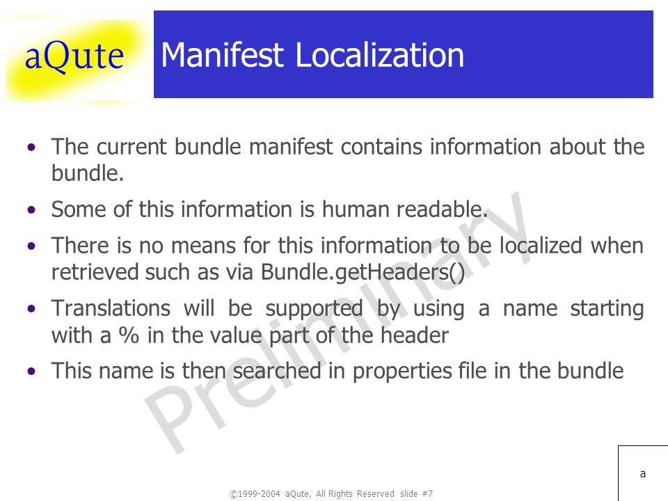 ©1999-2004 aQute, All Rights Reserved slide #7 Preliminary a Manifest Localization The current bundle manifest contains information about the bundle.