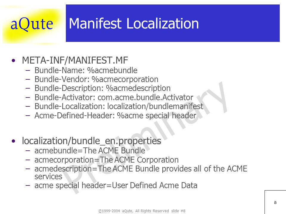 ©1999-2004 aQute, All Rights Reserved slide #8 Preliminary a Manifest Localization META-INF/MANIFEST.MF –Bundle-Name: %acmebundle –Bundle-Vendor: %acmecorporation –Bundle-Description: %acmedescription –Bundle-Activator: com.acme.bundle.Activator –Bundle-Localization: localization/bundlemanifest –Acme-Defined-Header: %acme special header localization/bundle_en.properties –acmebundle=The ACME Bundle –acmecorporation=The ACME Corporation –acmedescription=The ACME Bundle provides all of the ACME services –acme special header=User Defined Acme Data