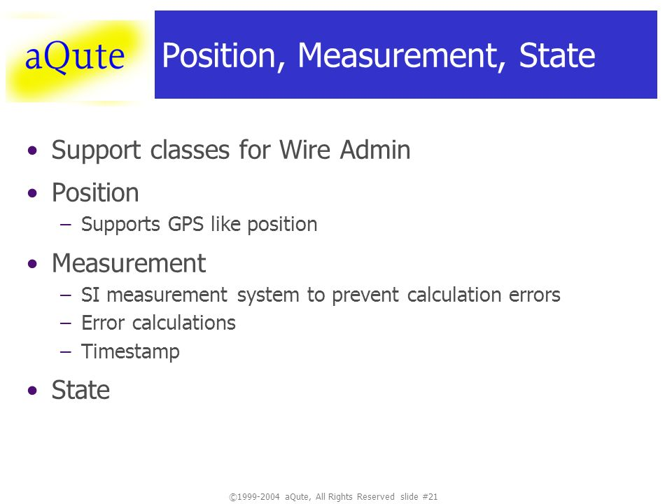 © aQute, All Rights Reserved slide #21 Position, Measurement, State Support classes for Wire Admin Position –Supports GPS like position Measurement –SI measurement system to prevent calculation errors –Error calculations –Timestamp State