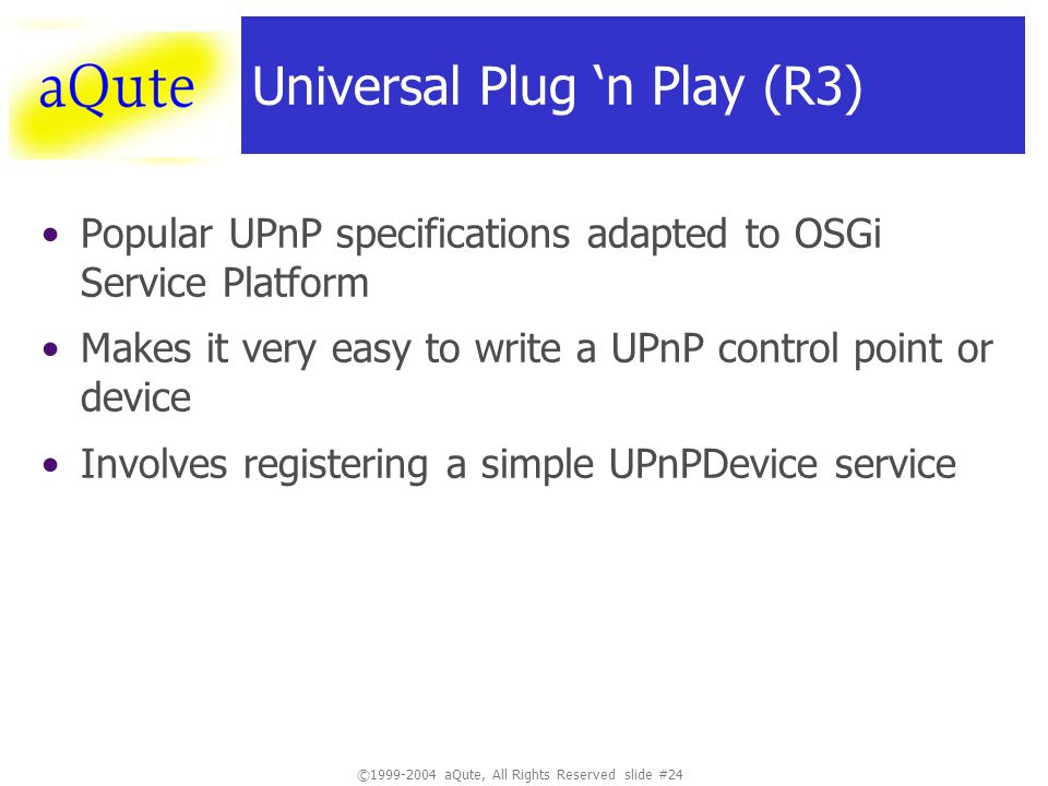 © aQute, All Rights Reserved slide #24 Universal Plug n Play (R3) Popular UPnP specifications adapted to OSGi Service Platform Makes it very easy to write a UPnP control point or device Involves registering a simple UPnPDevice service