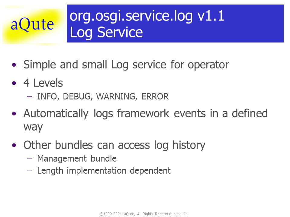 ©1999-2004 aQute, All Rights Reserved slide #4 org.osgi.service.log v1.1 Log Service Simple and small Log service for operator 4 Levels –INFO, DEBUG, WARNING, ERROR Automatically logs framework events in a defined way Other bundles can access log history –Management bundle –Length implementation dependent