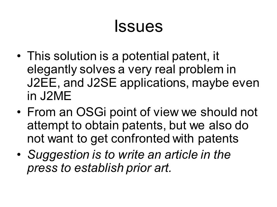 Issues This solution is a potential patent, it elegantly solves a very real problem in J2EE, and J2SE applications, maybe even in J2ME From an OSGi point of view we should not attempt to obtain patents, but we also do not want to get confronted with patents Suggestion is to write an article in the press to establish prior art.