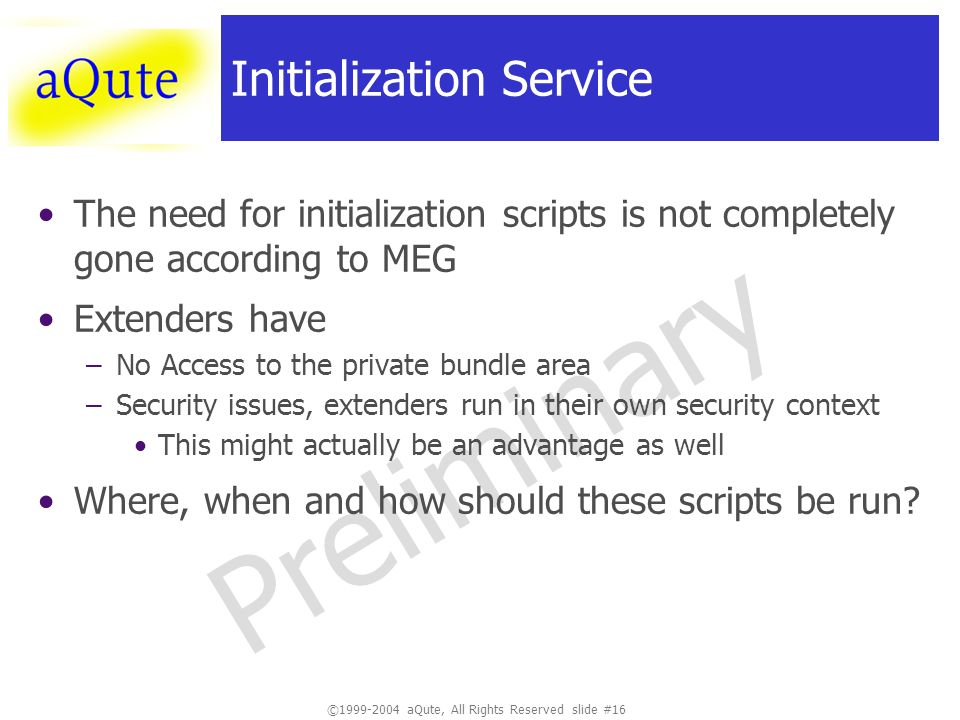 ©1999-2004 aQute, All Rights Reserved slide #16 Preliminary Initialization Service The need for initialization scripts is not completely gone according to MEG Extenders have –No Access to the private bundle area –Security issues, extenders run in their own security context This might actually be an advantage as well Where, when and how should these scripts be run