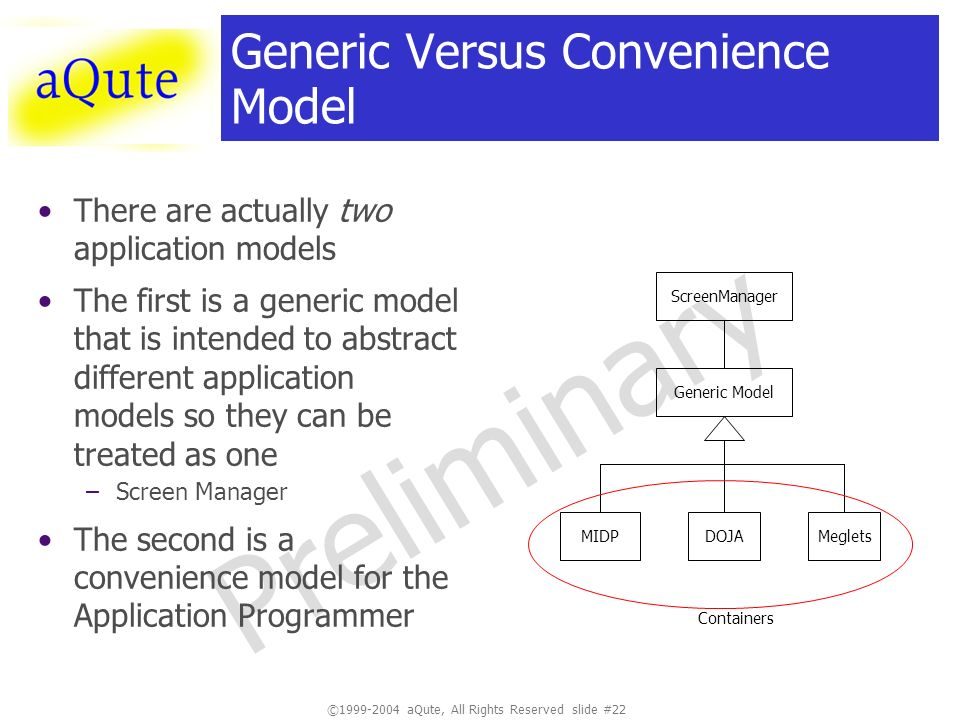 ©1999-2004 aQute, All Rights Reserved slide #22 Preliminary Generic Versus Convenience Model There are actually two application models The first is a generic model that is intended to abstract different application models so they can be treated as one –Screen Manager The second is a convenience model for the Application Programmer Generic Model MIDPDOJAMeglets ScreenManager Containers